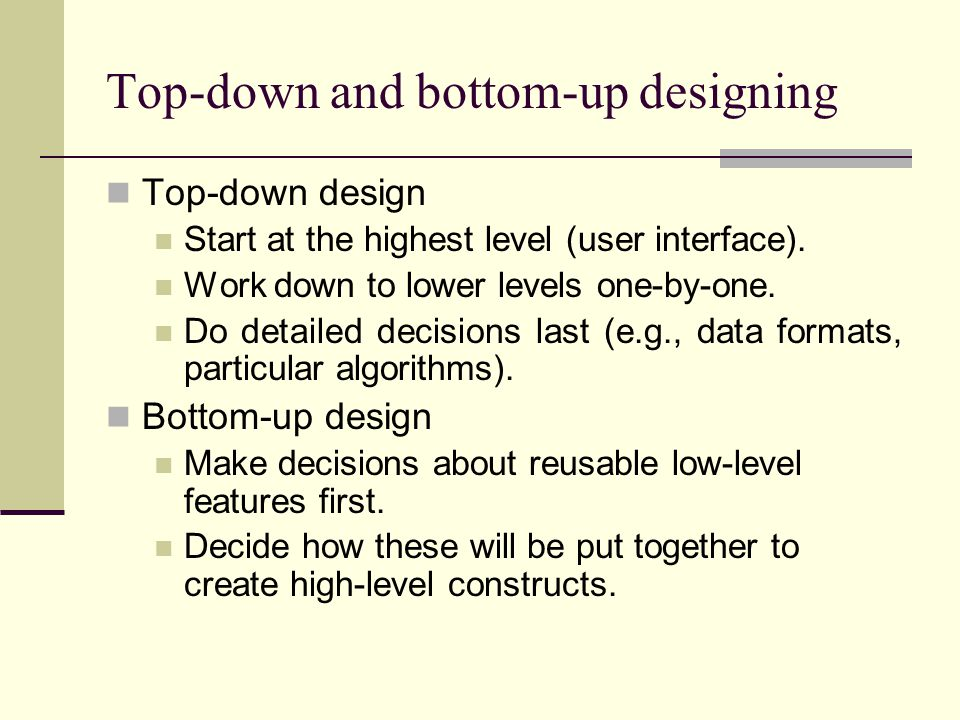 Top-down and bottom-up designing Top-down design Start at the highest level (user interface). Work down to lower levels one-by-one. Do detailed decisi