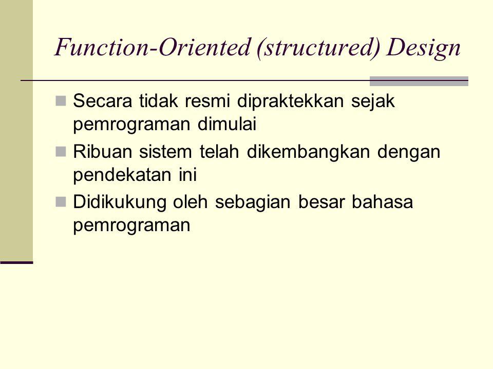 Function-Oriented (structured) Design Secara tidak resmi dipraktekkan sejak pemrograman dimulai Ribuan sistem telah dikembangkan dengan pendekatan ini