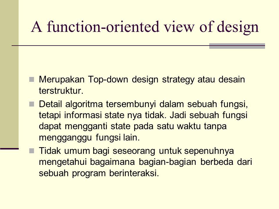 A function-oriented view of design Merupakan Top-down design strategy atau desain terstruktur. Detail algoritma tersembunyi dalam sebuah fungsi, tetap
