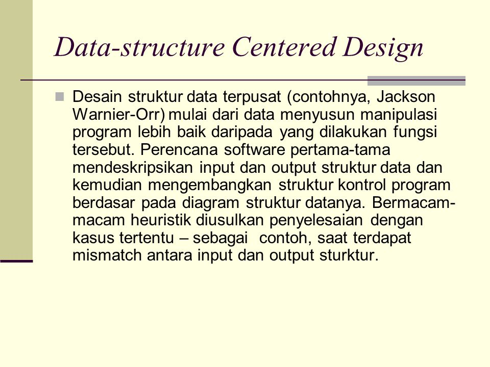 Data-structure Centered Design Desain struktur data terpusat (contohnya, Jackson Warnier-Orr) mulai dari data menyusun manipulasi program lebih baik d