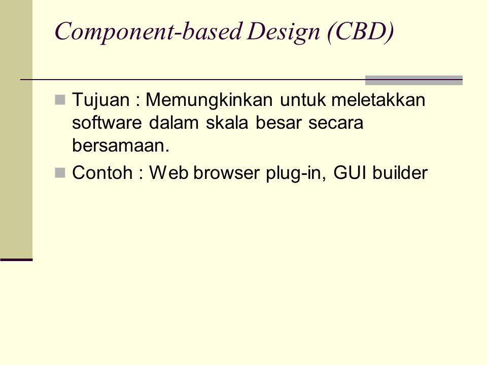 Component-based Design (CBD) Tujuan : Memungkinkan untuk meletakkan software dalam skala besar secara bersamaan. Contoh : Web browser plug-in, GUI bui