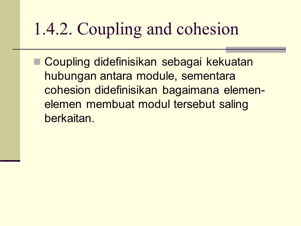 1.4.2. Coupling and cohesion Coupling didefinisikan sebagai kekuatan hubungan antara module, sementara cohesion didefinisikan bagaimana elemen- elemen