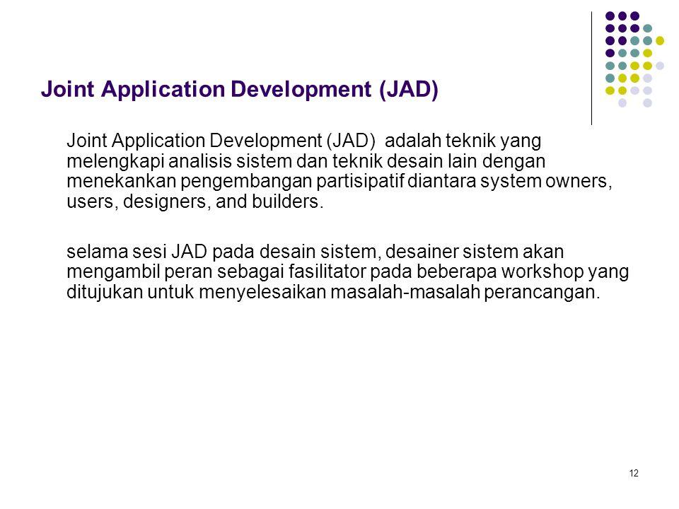 12 Joint Application Development (JAD) Joint Application Development (JAD) adalah teknik yang melengkapi analisis sistem dan teknik desain lain dengan
