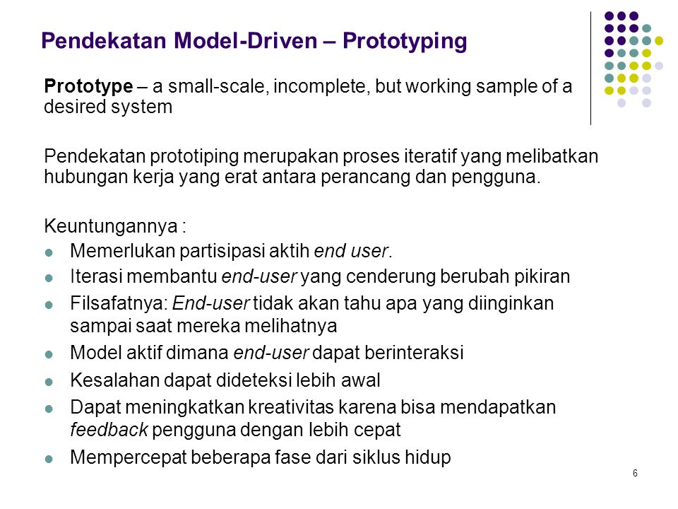 6 Pendekatan Model-Driven – Prototyping Prototype – a small-scale, incomplete, but working sample of a desired system Pendekatan prototiping merupakan