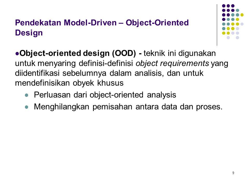 9 Pendekatan Model-Driven – Object-Oriented Design Object-oriented design (OOD) - teknik ini digunakan untuk menyaring definisi-definisi object requir