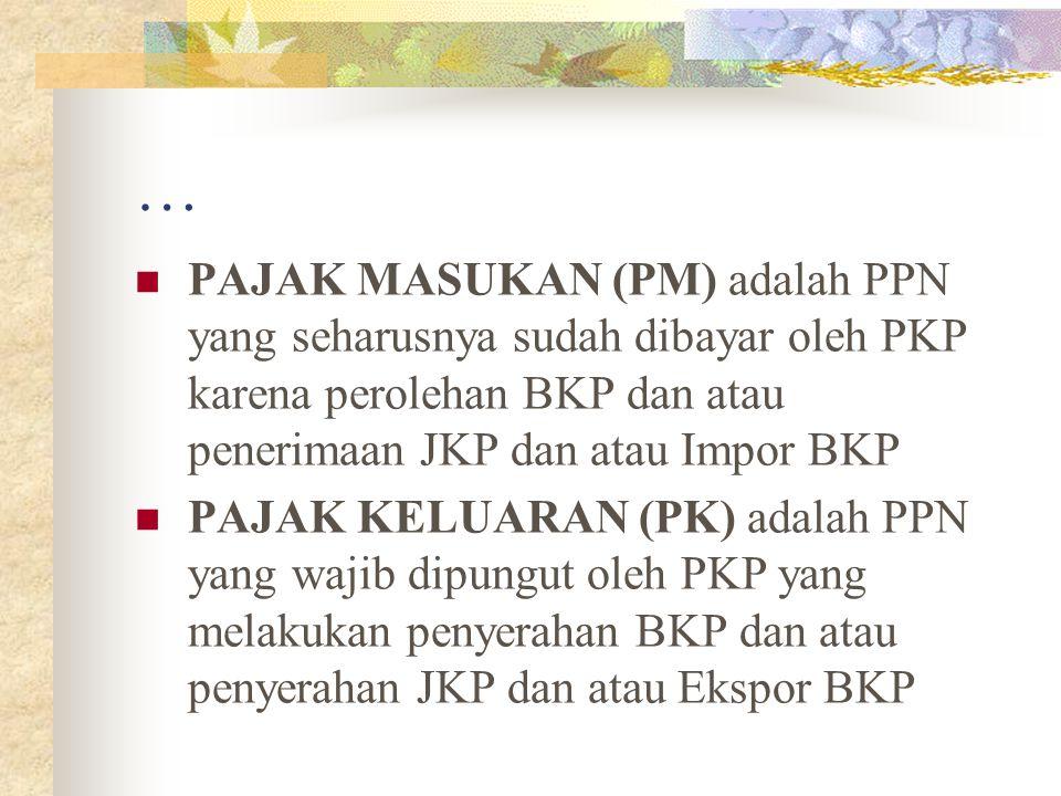 … PAJAK MASUKAN (PM) adalah PPN yang seharusnya sudah dibayar oleh PKP karena perolehan BKP dan atau penerimaan JKP dan atau Impor BKP PAJAK KELUARAN