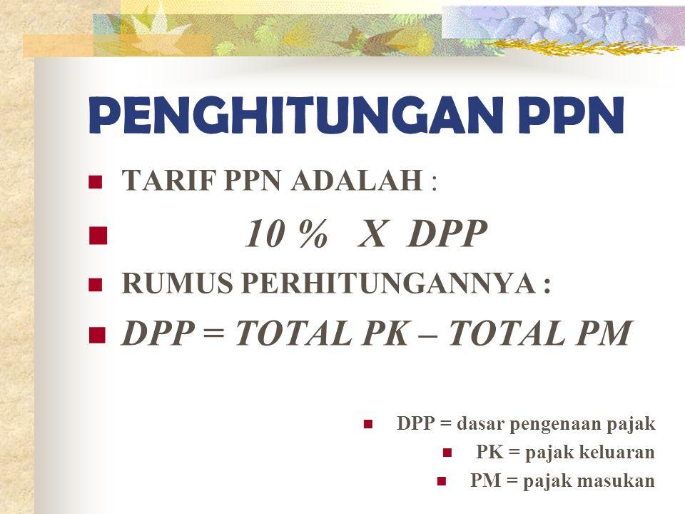 PENGHITUNGAN PPN TARIF PPN ADALAH : 10 % X DPP RUMUS PERHITUNGANNYA : DPP = TOTAL PK – TOTAL PM DPP = dasar pengenaan pajak PK = pajak keluaran PM = p