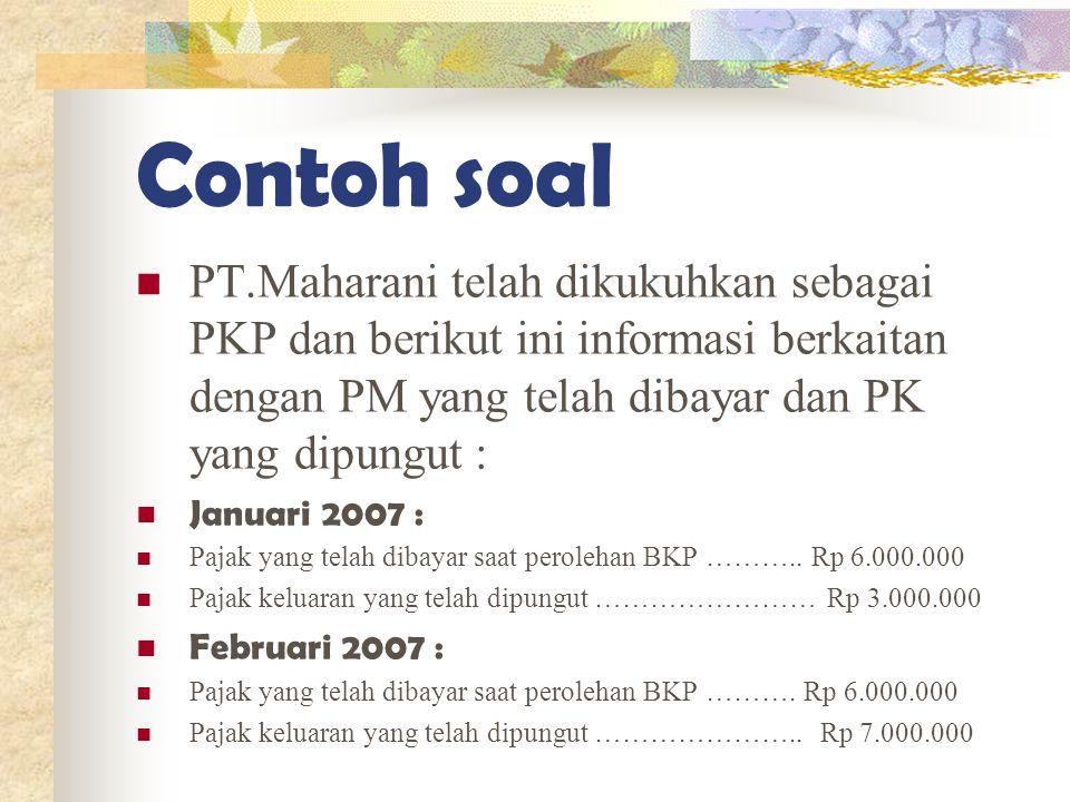 Contoh soal PT.Maharani telah dikukuhkan sebagai PKP dan berikut ini informasi berkaitan dengan PM yang telah dibayar dan PK yang dipungut : Januari 2