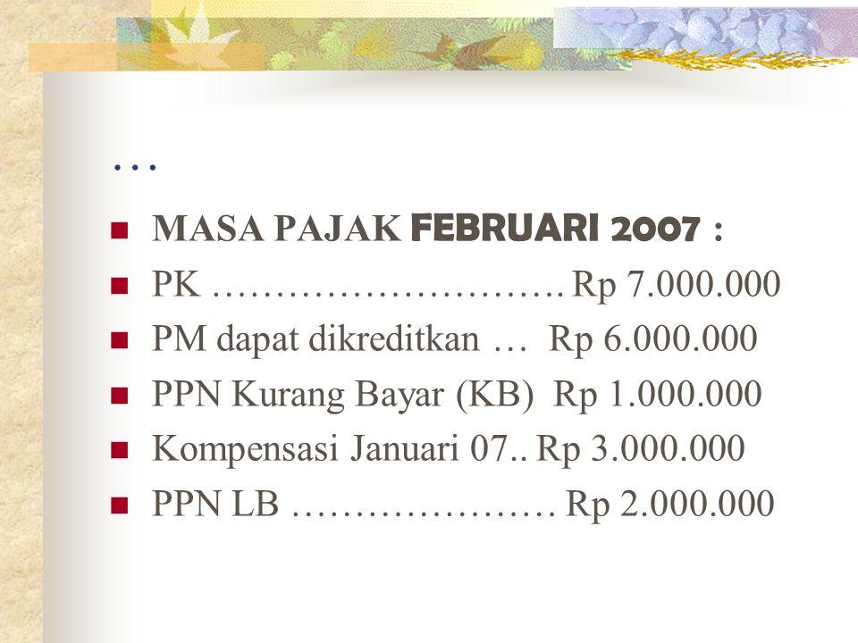… MASA PAJAK FEBRUARI 2007 : PK ………………………. Rp 7.000.000 PM dapat dikreditkan … Rp 6.000.000 PPN Kurang Bayar (KB) Rp 1.000.000 Kompensasi Januari 07..