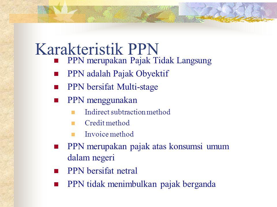Karakteristik PPN PPN merupakan Pajak Tidak Langsung PPN adalah Pajak Obyektif PPN bersifat Multi-stage PPN menggunakan Indirect subtraction method Cr