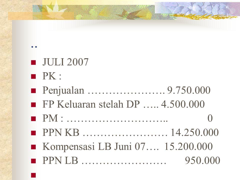 .. JULI 2007 PK : Penjualan …………………. 9.750.000 FP Keluaran stelah DP ….. 4.500.000 PM : ……………………….. 0 PPN KB …………………… 14.250.000 Kompensasi LB Juni 07