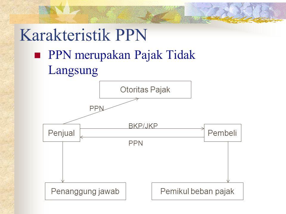 Karakteristik PPN PPN merupakan Pajak Tidak Langsung Penjual Penanggung jawabPemikul beban pajak Pembeli BKP/JKP PPN Otoritas Pajak PPN