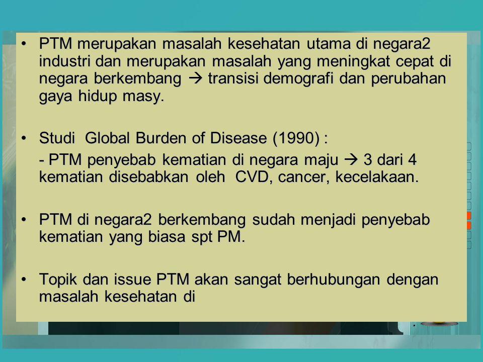 PTM merupakan masalah kesehatan utama di negara2 industri dan merupakan masalah yang meningkat cepat di negara berkembang  transisi demografi dan per