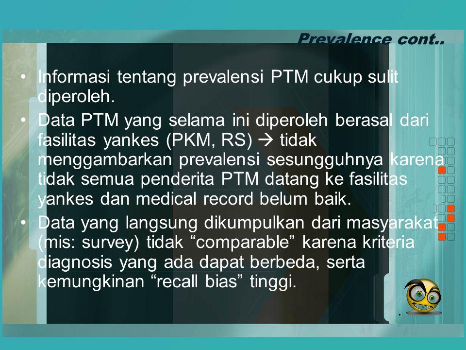 Prevalence cont.. Informasi tentang prevalensi PTM cukup sulit diperoleh. Data PTM yang selama ini diperoleh berasal dari fasilitas yankes (PKM, RS) 