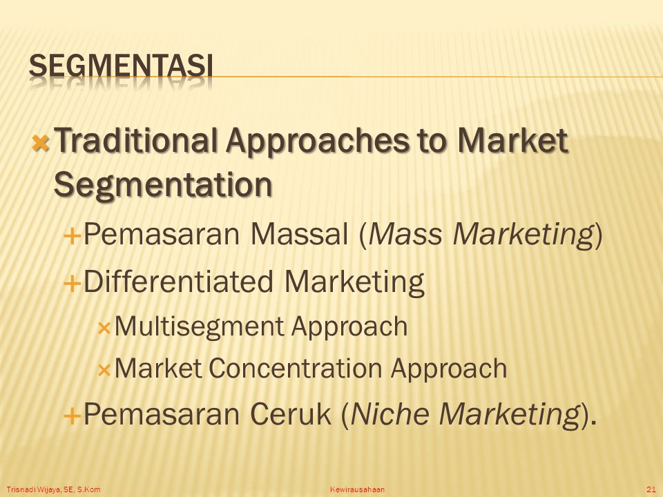 Trisnadi Wijaya, SE, S.Kom Kewirausahaan21  Traditional Approaches to Market Segmentation  Pemasaran Massal (Mass Marketing)  Differentiated Marketing  Multisegment Approach  Market Concentration Approach  Pemasaran Ceruk (Niche Marketing).