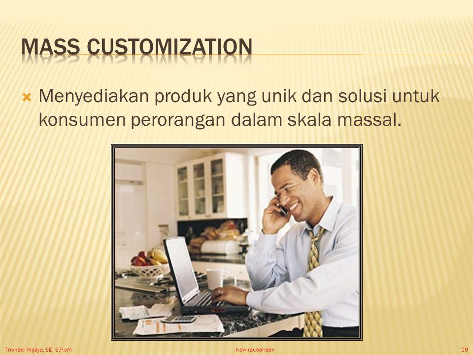 Trisnadi Wijaya, SE, S.Kom Kewirausahaan29  Menyediakan produk yang unik dan solusi untuk konsumen perorangan dalam skala massal.