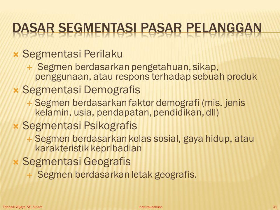 Trisnadi Wijaya, SE, S.Kom Kewirausahaan31  Segmentasi Perilaku  Segmen berdasarkan pengetahuan, sikap, penggunaan, atau respons terhadap sebuah produk  Segmentasi Demografis  Segmen berdasarkan faktor demografi (mis.