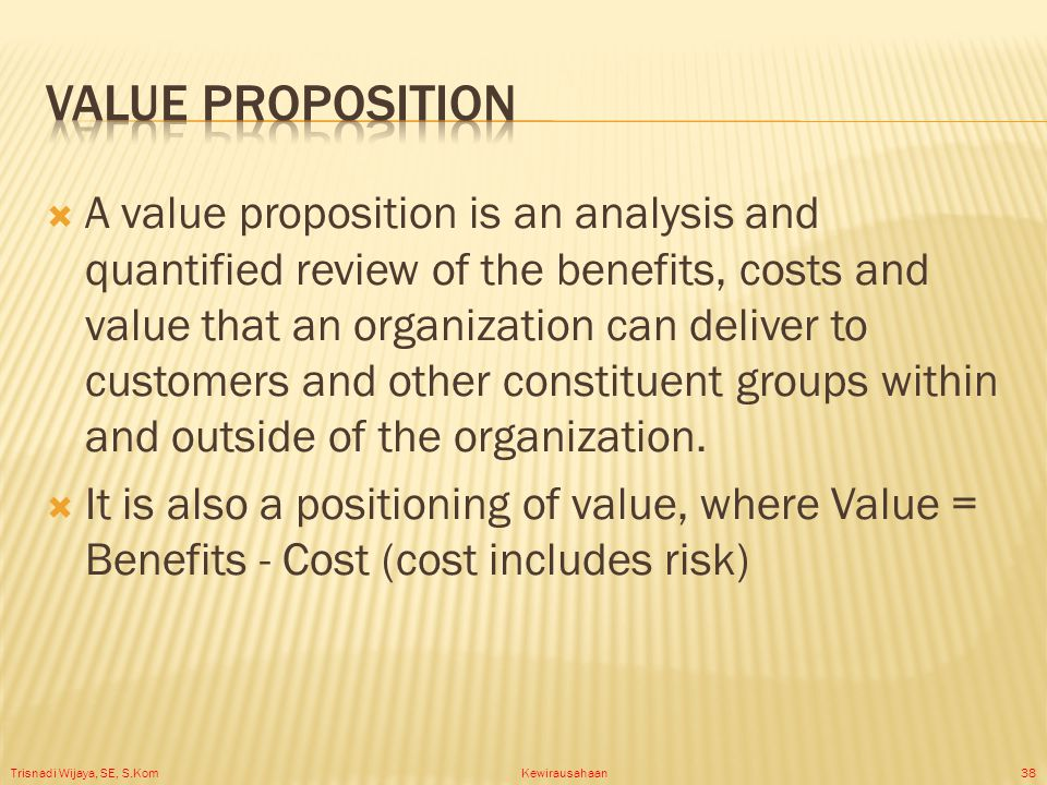 Trisnadi Wijaya, SE, S.Kom Kewirausahaan38  A value proposition is an analysis and quantified review of the benefits, costs and value that an organization can deliver to customers and other constituent groups within and outside of the organization.