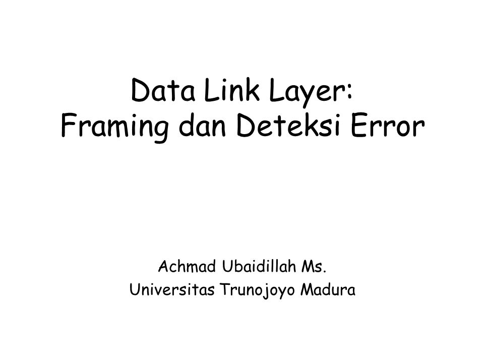Data Link Layer: Framing dan Deteksi Error Achmad Ubaidillah Ms. Universitas Trunojoyo Madura