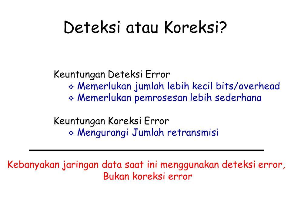 Deteksi atau Koreksi? Keuntungan Deteksi Error  Memerlukan jumlah lebih kecil bits/overhead  Memerlukan pemrosesan lebih sederhana Keuntungan Koreks