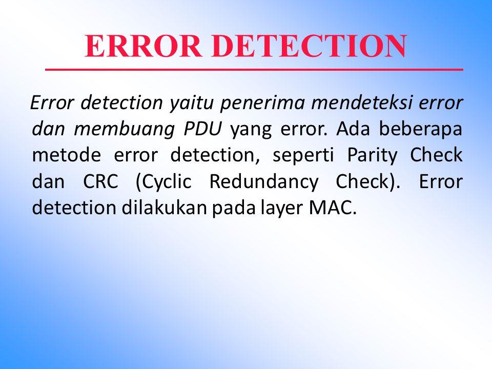 ERROR DETECTION Error detection yaitu penerima mendeteksi error dan membuang PDU yang error. Ada beberapa metode error detection, seperti Parity Check