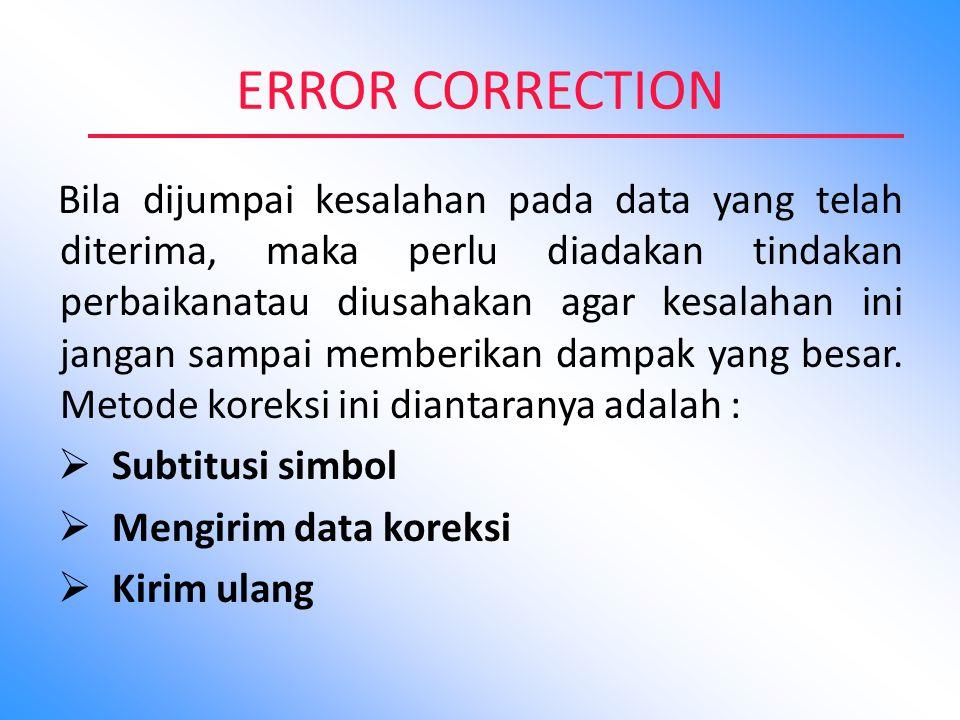 ERROR CORRECTION Bila dijumpai kesalahan pada data yang telah diterima, maka perlu diadakan tindakan perbaikanatau diusahakan agar kesalahan ini janga