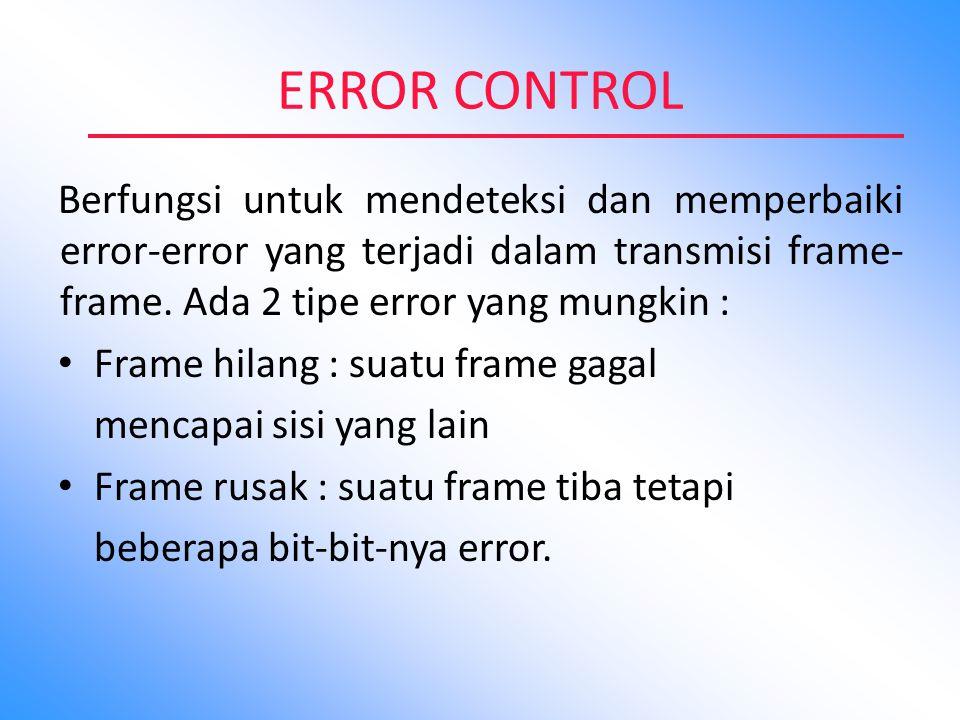 ERROR CONTROL Berfungsi untuk mendeteksi dan memperbaiki error-error yang terjadi dalam transmisi frame- frame. Ada 2 tipe error yang mungkin : Frame