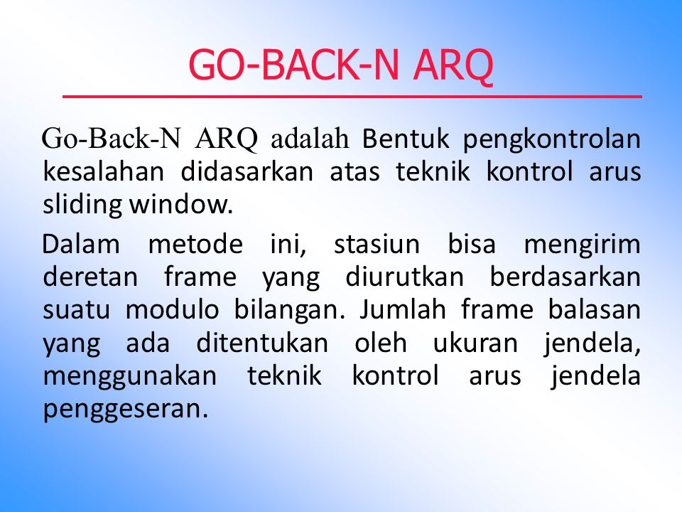 GO-BACK-N ARQ Go-Back-N ARQ adalah Bentuk pengkontrolan kesalahan didasarkan atas teknik kontrol arus sliding window. Dalam metode ini, stasiun bisa m