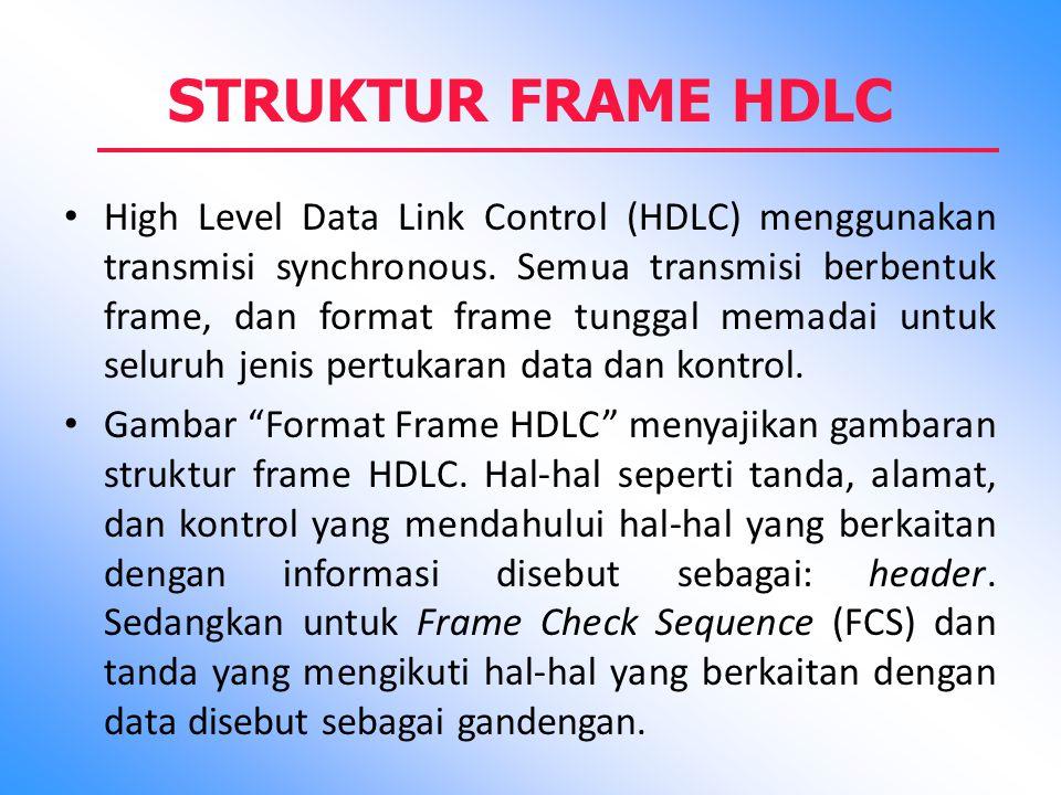 STRUKTUR FRAME HDLC High Level Data Link Control (HDLC) menggunakan transmisi synchronous. Semua transmisi berbentuk frame, dan format frame tunggal m