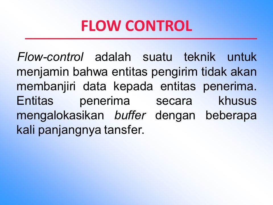 FLOW CONTROL Flow-control adalah suatu teknik untuk menjamin bahwa entitas pengirim tidak akan membanjiri data kepada entitas penerima. Entitas peneri