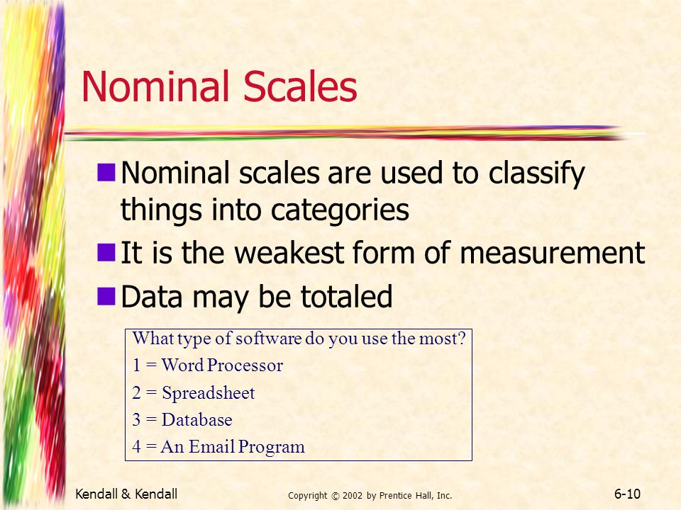 Kendall & Kendall Copyright © 2002 by Prentice Hall, Inc. 6-10 Nominal Scales Nominal scales are used to classify things into categories It is the wea
