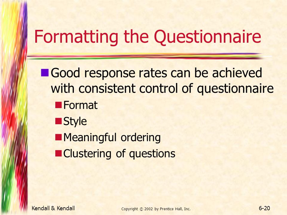 Kendall & Kendall Copyright © 2002 by Prentice Hall, Inc. 6-20 Formatting the Questionnaire Good response rates can be achieved with consistent contro