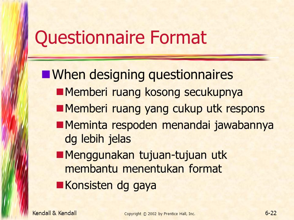Kendall & Kendall Copyright © 2002 by Prentice Hall, Inc. 6-22 Questionnaire Format When designing questionnaires Memberi ruang kosong secukupnya Memb