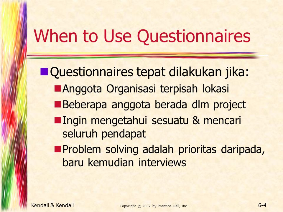 Kendall & Kendall Copyright © 2002 by Prentice Hall, Inc. 6-4 When to Use Questionnaires Questionnaires tepat dilakukan jika: Anggota Organisasi terpi