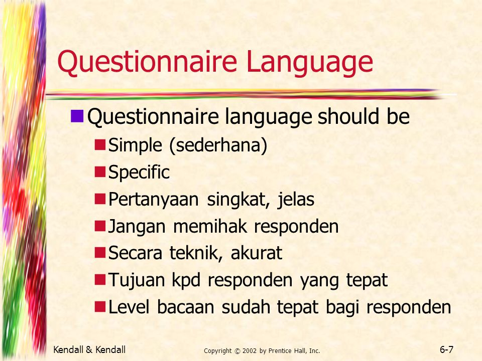 Kendall & Kendall Copyright © 2002 by Prentice Hall, Inc. 6-7 Questionnaire Language Questionnaire language should be Simple (sederhana) Specific Pert