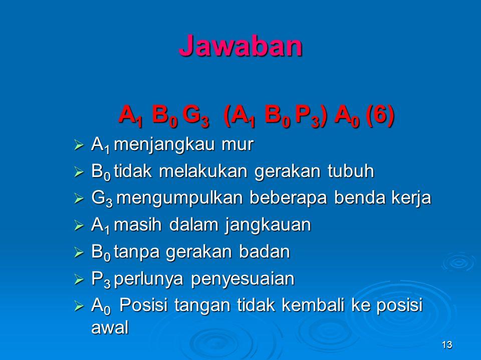 13 Jawaban A 1 B 0 G 3 (A 1 B 0 P 3 ) A 0 (6)  A 1 menjangkau mur  B 0 tidak melakukan gerakan tubuh  G 3 mengumpulkan beberapa benda kerja  A 1 m
