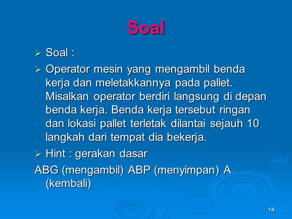 14 Soal  Soal :  Operator mesin yang mengambil benda kerja dan meletakkannya pada pallet. Misalkan operator berdiri langsung di depan benda kerja. B