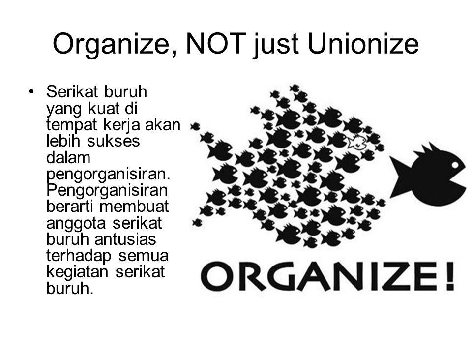 Organize, NOT just Unionize Serikat buruh yang kuat di tempat kerja akan lebih sukses dalam pengorganisiran. Pengorganisiran berarti membuat anggota s