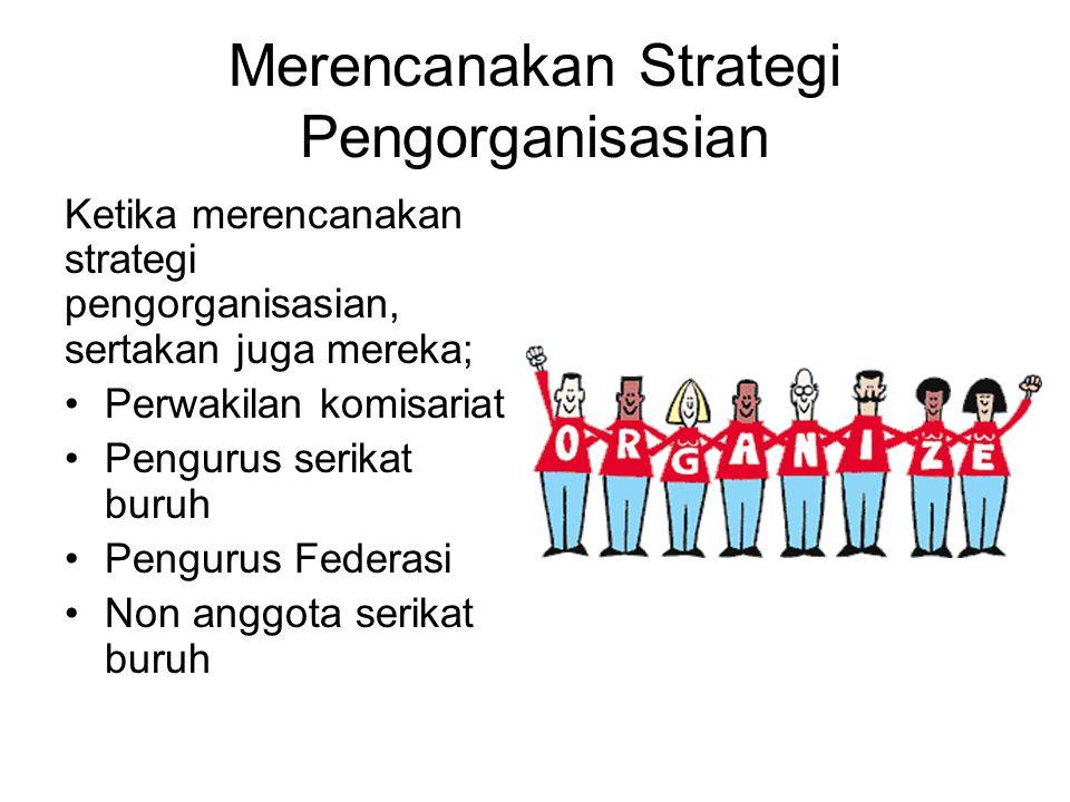 Merencanakan Strategi Pengorganisasian Ketika merencanakan strategi pengorganisasian, sertakan juga mereka; Perwakilan komisariat Pengurus serikat bur