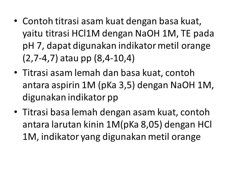 Contoh titrasi asam kuat dengan basa kuat, yaitu titrasi HCl1M dengan NaOH 1M, TE pada pH 7, dapat digunakan indikator metil orange (2,7-4,7) atau pp