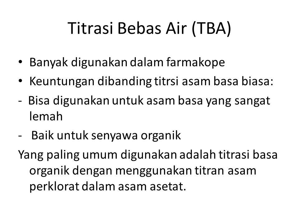 Titrasi Bebas Air (TBA) Banyak digunakan dalam farmakope Keuntungan dibanding titrsi asam basa biasa: - Bisa digunakan untuk asam basa yang sangat lem