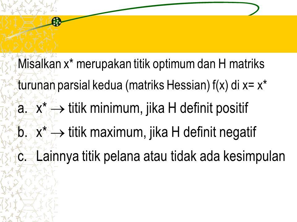 Misalkan x* merupakan titik optimum dan H matriks turunan parsial kedua (matriks Hessian) f(x) di x= x* a. x*  titik minimum, jika H definit positif