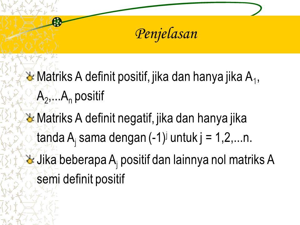Penjelasan Matriks A definit positif, jika dan hanya jika A 1, A 2,...A n positif Matriks A definit negatif, jika dan hanya jika tanda A j sama dengan