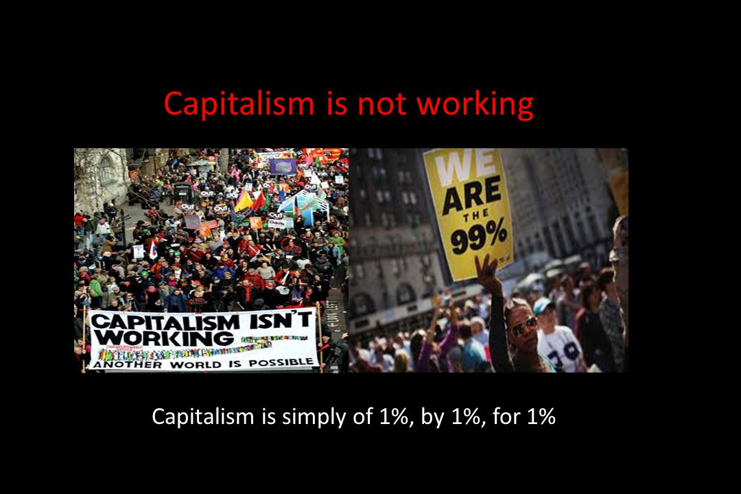 Capitalism is simply of 1%, by 1%, for 1% Capitalism is not working