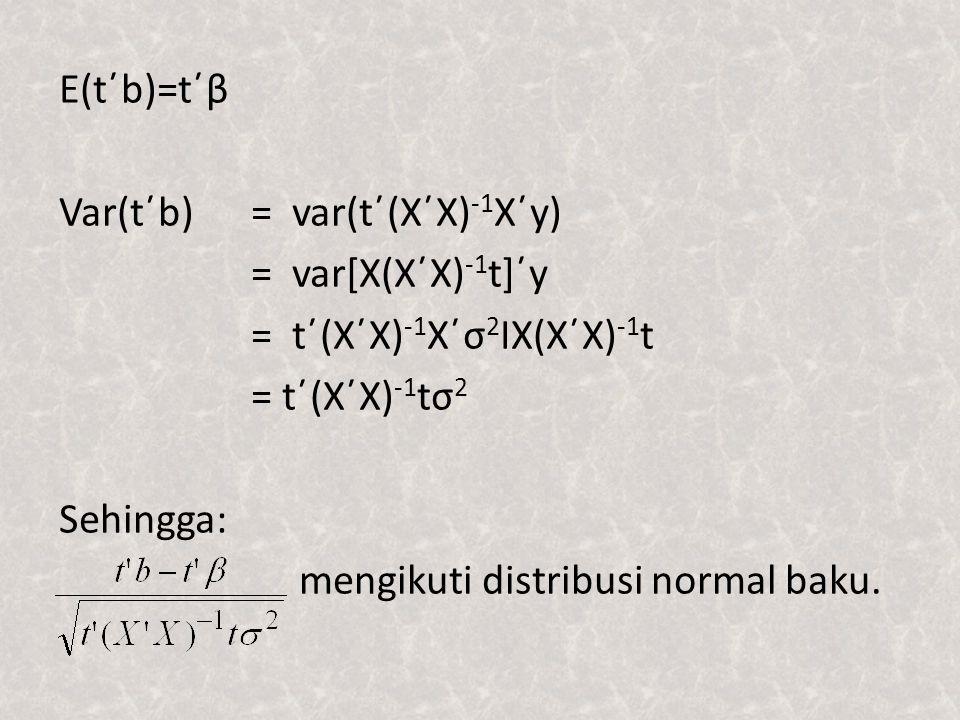 E(t΄b)=t΄β Var(t΄b)= var(t΄(X΄X) -1 X΄y) = var[X(X΄X) -1 t]΄y = t΄(X΄X) -1 X΄σ 2 IX(X΄X) -1 t = t΄(X΄X) -1 tσ 2 Sehingga: mengikuti distribusi normal