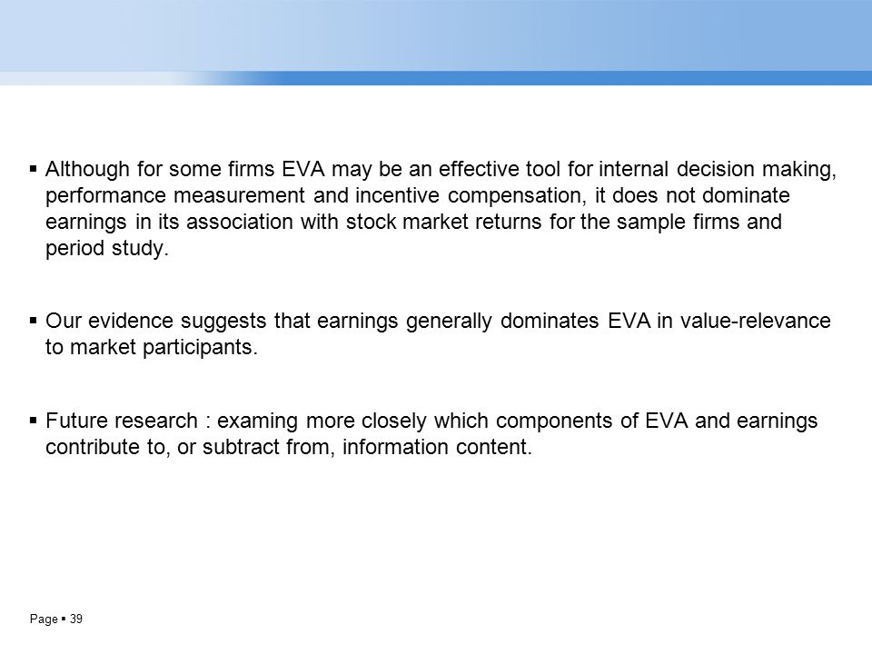 Page  39  Although for some firms EVA may be an effective tool for internal decision making, performance measurement and incentive compensation, it does not dominate earnings in its association with stock market returns for the sample firms and period study.