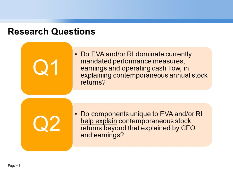 Page  6 Research Questions Do EVA and/or RI dominate currently mandated performance measures, earnings and operating cash flow, in explaining contemporaneous annual stock returns.
