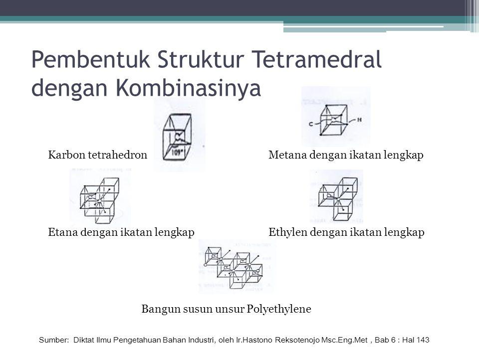 Pembentuk Struktur Tetramedral dengan Kombinasinya Karbon tetrahedronMetana dengan ikatan lengkap Etana dengan ikatan lengkapEthylen dengan ikatan lengkap Bangun susun unsur Polyethylene Sumber: Diktat Ilmu Pengetahuan Bahan Industri, oleh Ir.Hastono Reksotenojo Msc.Eng.Met, Bab 6 : Hal 143