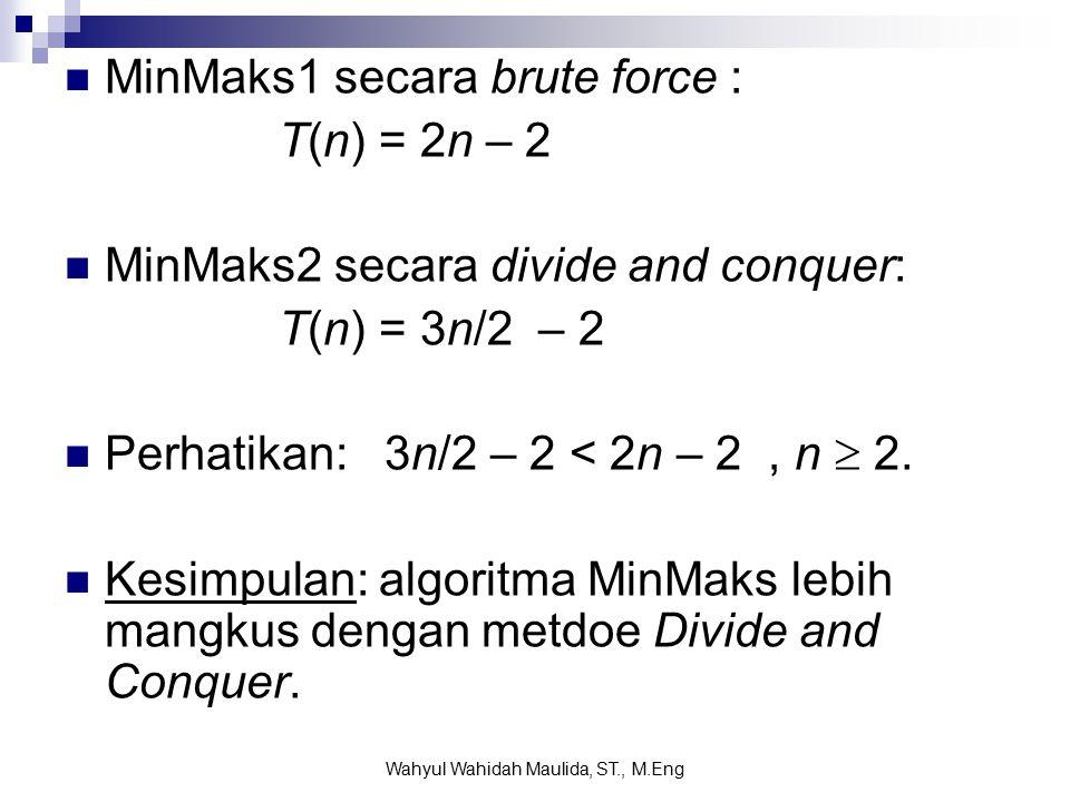 MinMaks1 secara brute force : T(n) = 2n – 2 MinMaks2 secara divide and conquer: T(n) = 3n/2 – 2 Perhatikan: 3n/2 – 2 < 2n – 2, n  2.