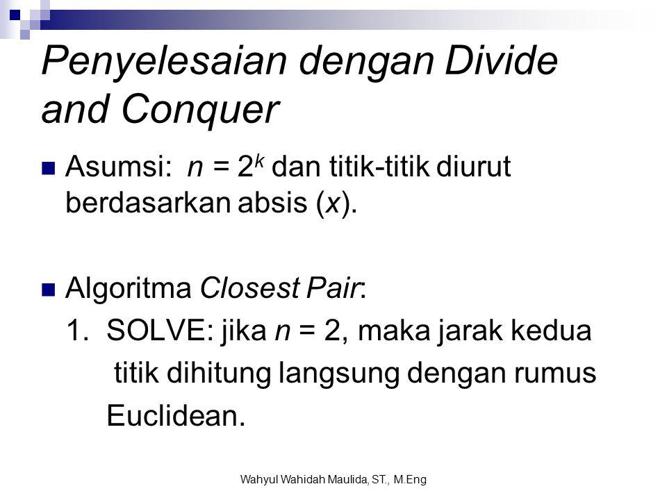 Penyelesaian dengan Divide and Conquer Asumsi: n = 2 k dan titik-titik diurut berdasarkan absis (x).